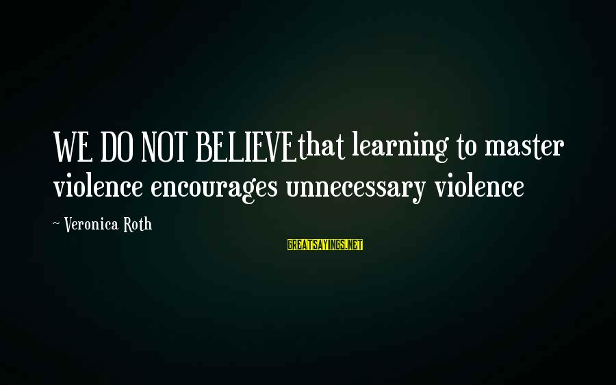 Unnecessary Violence Sayings By Veronica Roth: WE DO NOT BELIEVEthat learning to master violence encourages unnecessary violence
