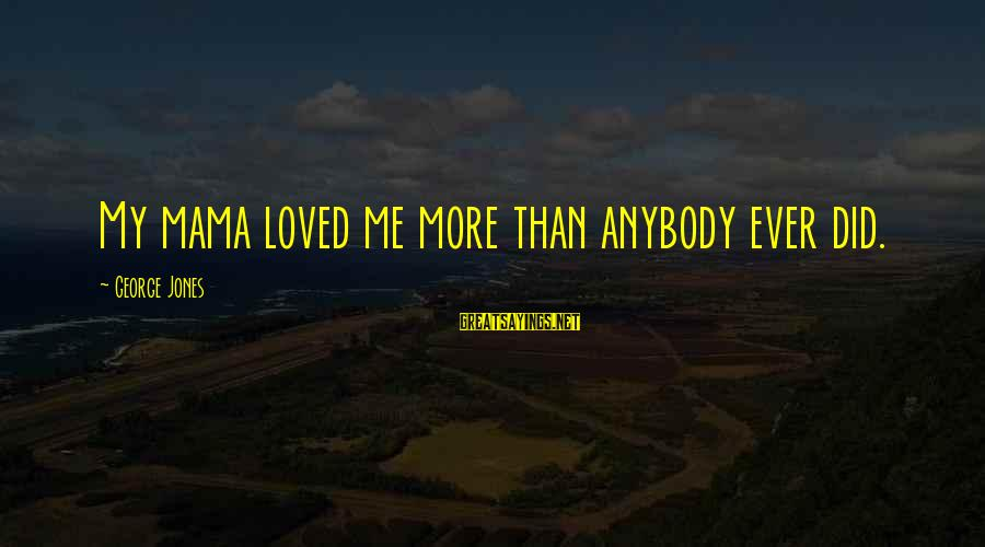 Unorthodox Love Sayings By George Jones: My mama loved me more than anybody ever did.