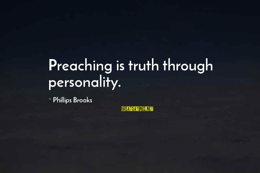 Unorthodox Love Sayings By Phillips Brooks: Preaching is truth through personality.