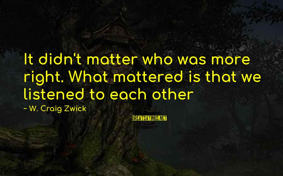 Unorthodox Love Sayings By W. Craig Zwick: It didn't matter who was more right. What mattered is that we listened to each