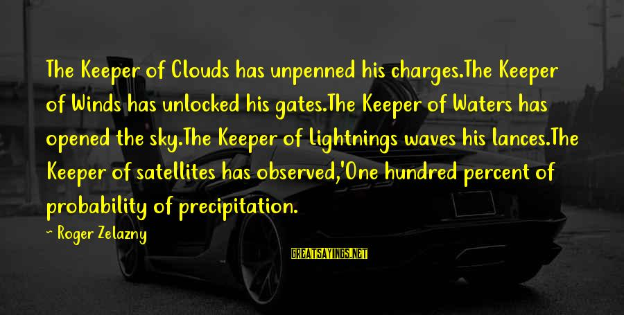 Unpenned Sayings By Roger Zelazny: The Keeper of Clouds has unpenned his charges.The Keeper of Winds has unlocked his gates.The