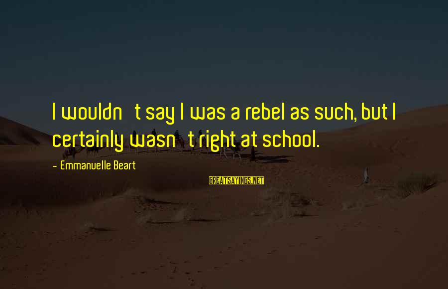 Unpermitted Sayings By Emmanuelle Beart: I wouldn't say I was a rebel as such, but I certainly wasn't right at