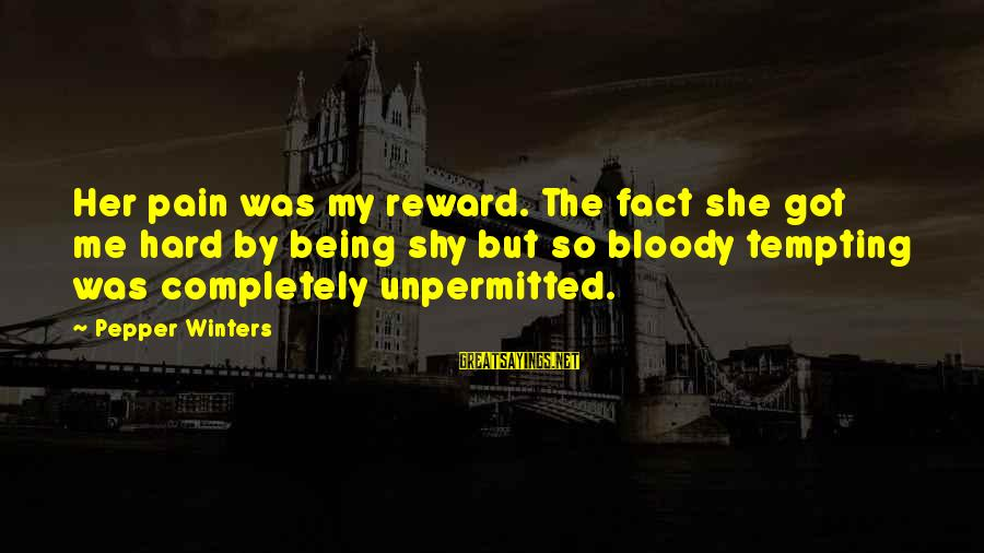 Unpermitted Sayings By Pepper Winters: Her pain was my reward. The fact she got me hard by being shy but