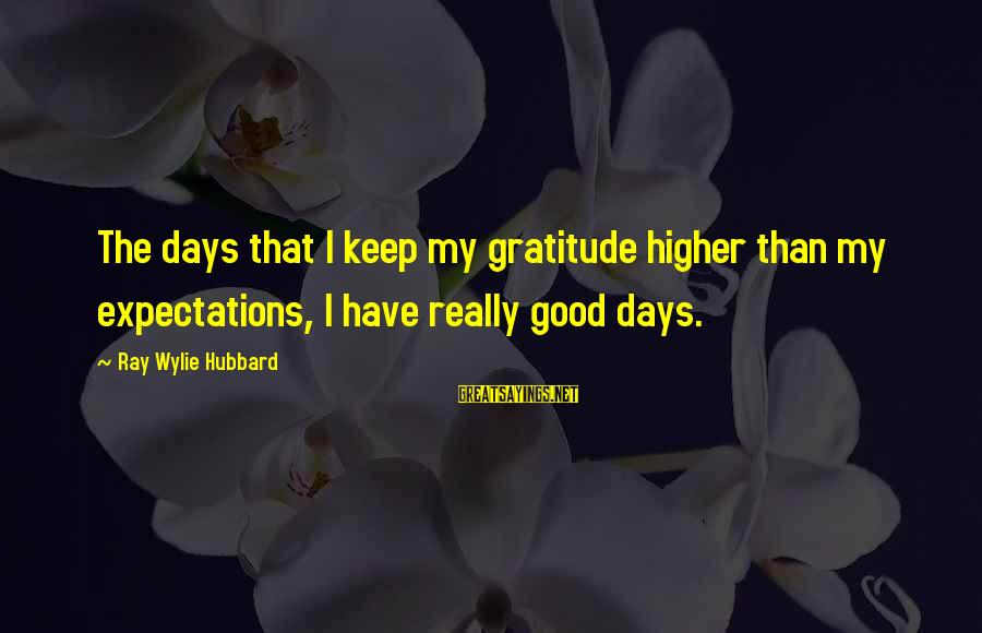 Unpermitted Sayings By Ray Wylie Hubbard: The days that I keep my gratitude higher than my expectations, I have really good