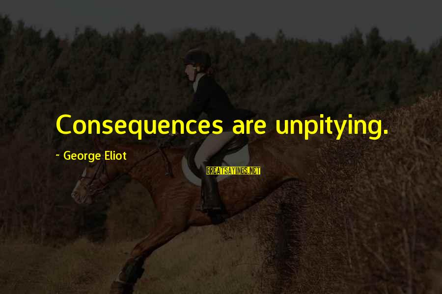 Unpitying Sayings By George Eliot: Consequences are unpitying.