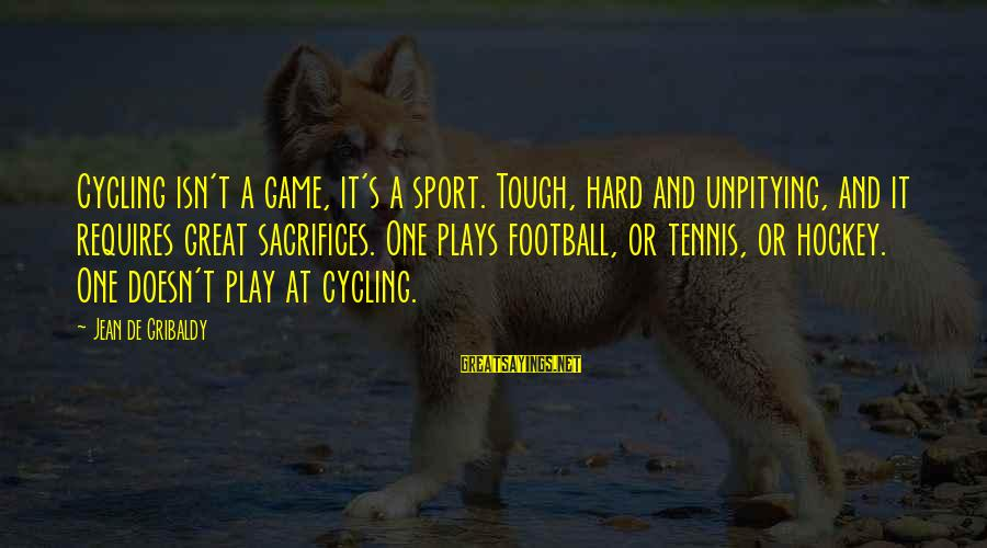 Unpitying Sayings By Jean De Gribaldy: Cycling isn't a game, it's a sport. Tough, hard and unpitying, and it requires great