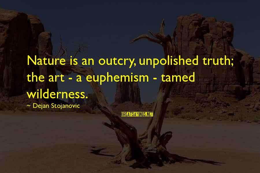 Unpolished Sayings By Dejan Stojanovic: Nature is an outcry, unpolished truth; the art - a euphemism - tamed wilderness.