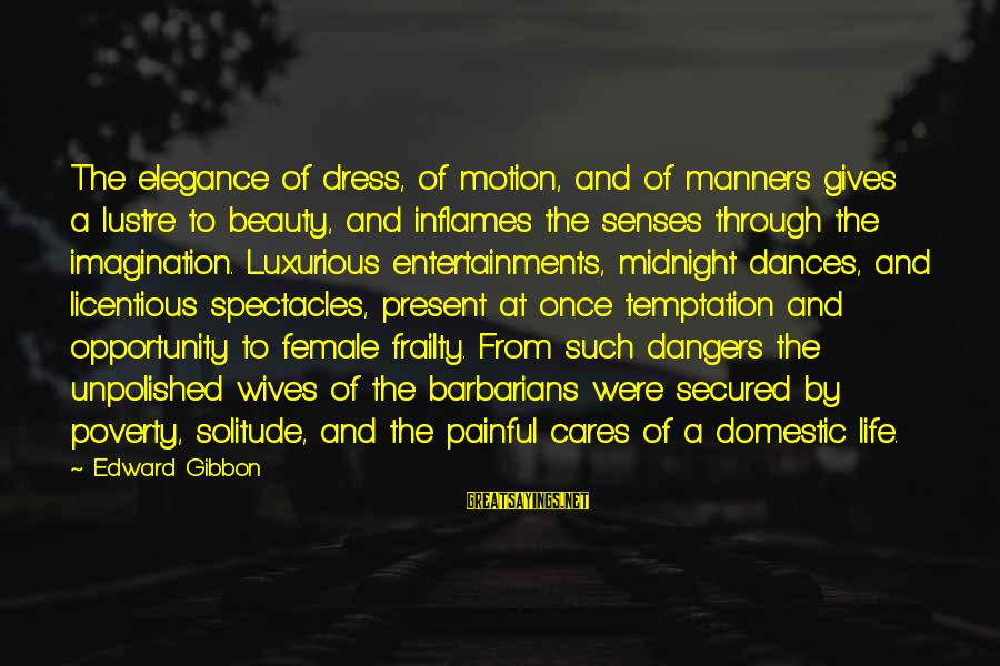 Unpolished Sayings By Edward Gibbon: The elegance of dress, of motion, and of manners gives a lustre to beauty, and