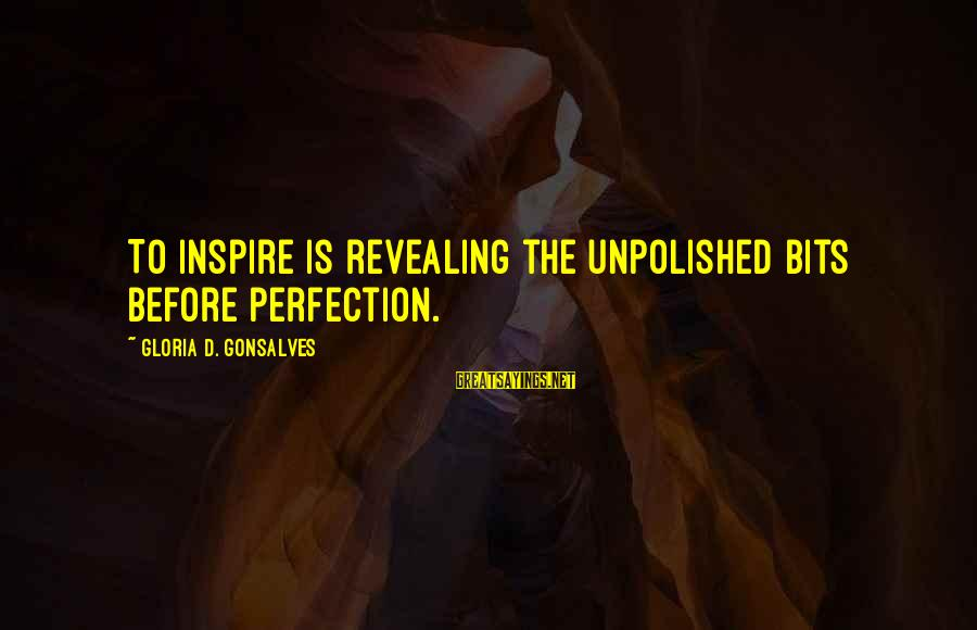 Unpolished Sayings By Gloria D. Gonsalves: To inspire is revealing the unpolished bits before perfection.