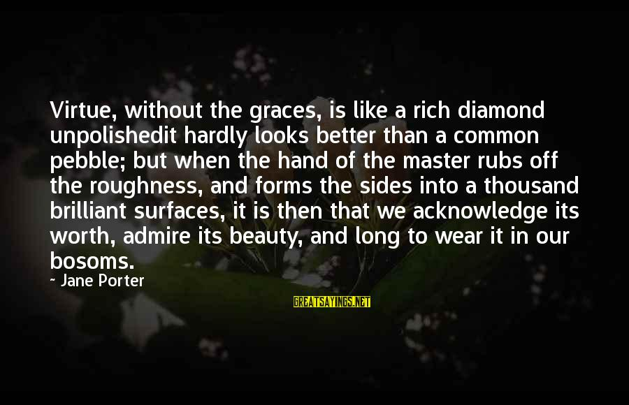 Unpolished Sayings By Jane Porter: Virtue, without the graces, is like a rich diamond unpolishedit hardly looks better than a