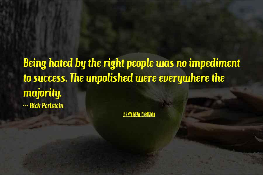 Unpolished Sayings By Rick Perlstein: Being hated by the right people was no impediment to success. The unpolished were everywhere