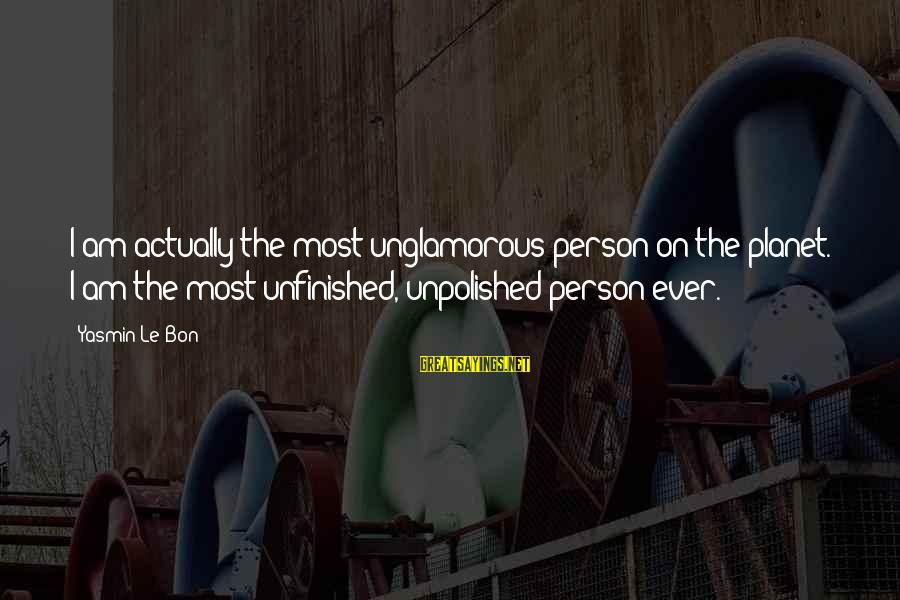 Unpolished Sayings By Yasmin Le Bon: I am actually the most unglamorous person on the planet. I am the most unfinished,