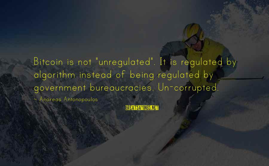 """Unregulated Sayings By Andreas Antonopoulos: Bitcoin is not """"unregulated"""". It is regulated by algorithm instead of being regulated by government"""