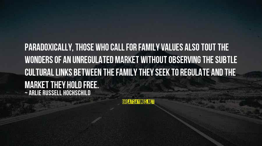 Unregulated Sayings By Arlie Russell Hochschild: Paradoxically, those who call for family values also tout the wonders of an unregulated market