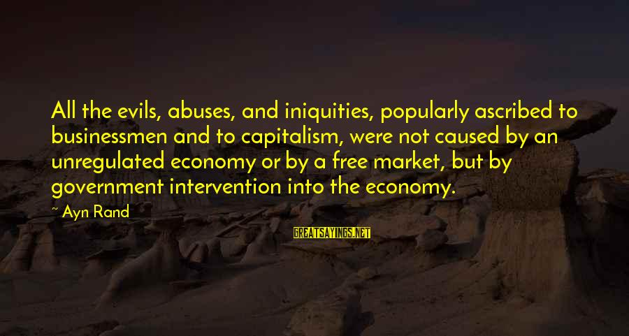 Unregulated Sayings By Ayn Rand: All the evils, abuses, and iniquities, popularly ascribed to businessmen and to capitalism, were not