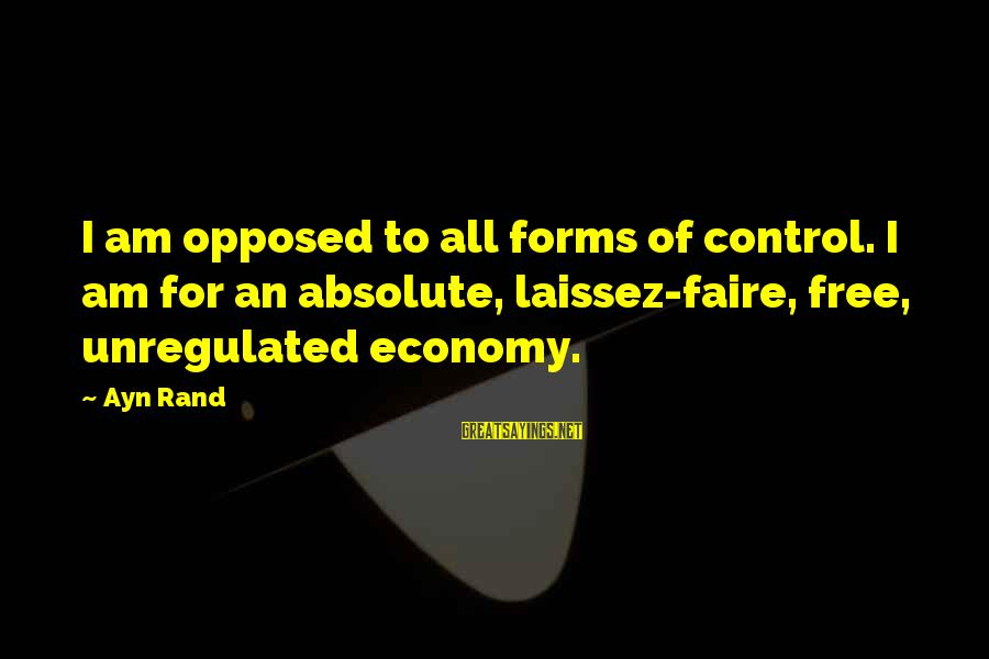 Unregulated Sayings By Ayn Rand: I am opposed to all forms of control. I am for an absolute, laissez-faire, free,