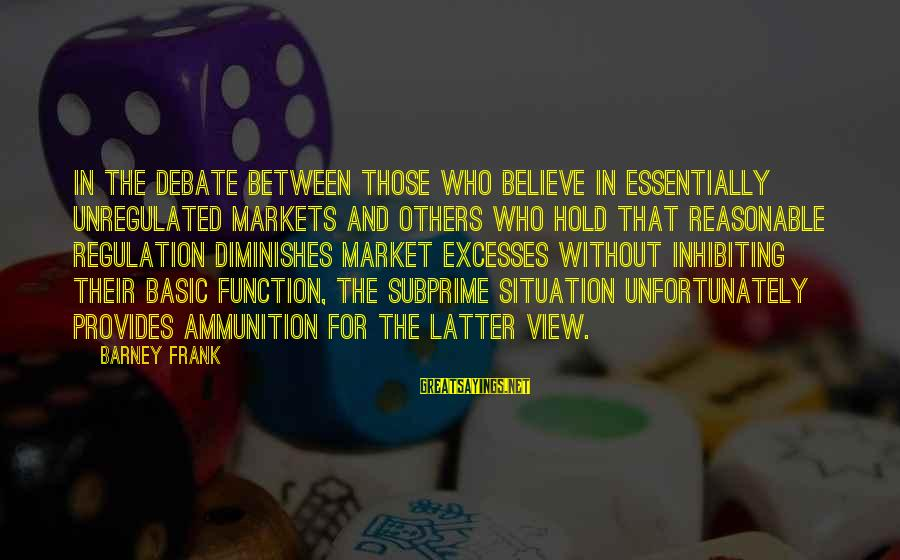 Unregulated Sayings By Barney Frank: In the debate between those who believe in essentially unregulated markets and others who hold