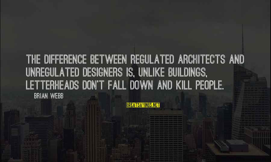 Unregulated Sayings By Brian Webb: The difference between regulated architects and unregulated designers is, unlike buildings, letterheads don't fall down