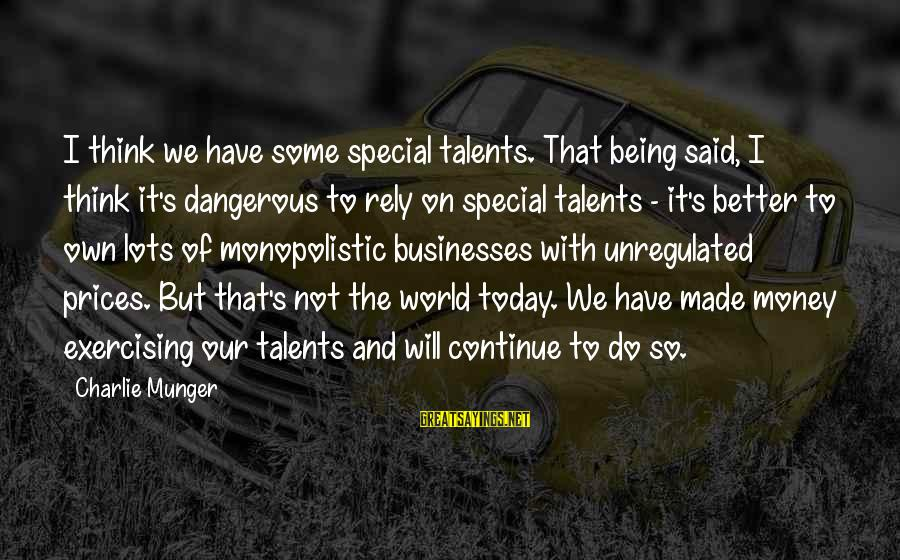 Unregulated Sayings By Charlie Munger: I think we have some special talents. That being said, I think it's dangerous to