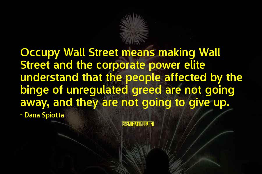 Unregulated Sayings By Dana Spiotta: Occupy Wall Street means making Wall Street and the corporate power elite understand that the