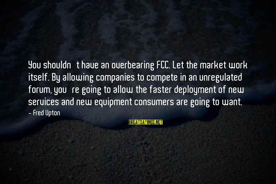 Unregulated Sayings By Fred Upton: You shouldn't have an overbearing FCC. Let the market work itself. By allowing companies to