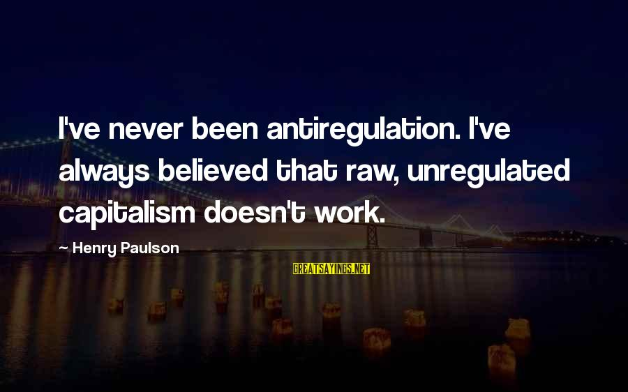Unregulated Sayings By Henry Paulson: I've never been antiregulation. I've always believed that raw, unregulated capitalism doesn't work.