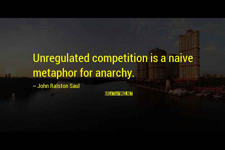 Unregulated Sayings By John Ralston Saul: Unregulated competition is a naive metaphor for anarchy.