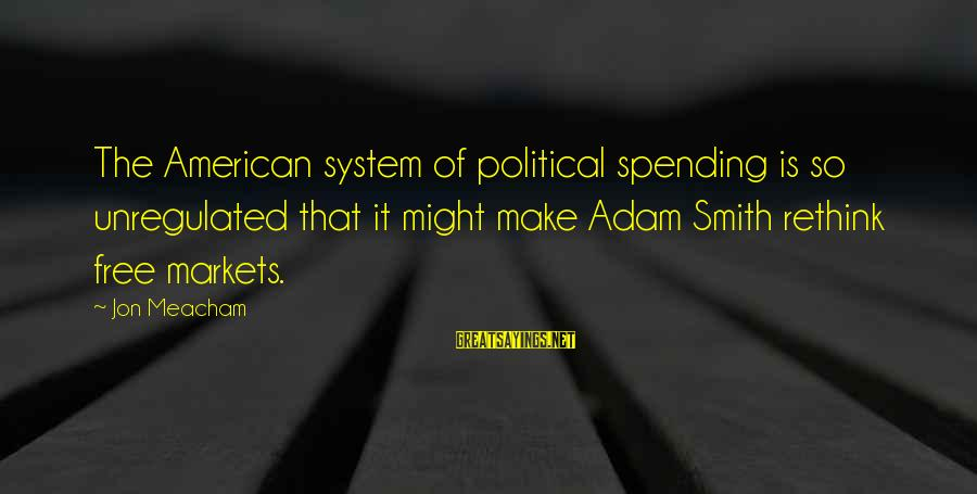 Unregulated Sayings By Jon Meacham: The American system of political spending is so unregulated that it might make Adam Smith
