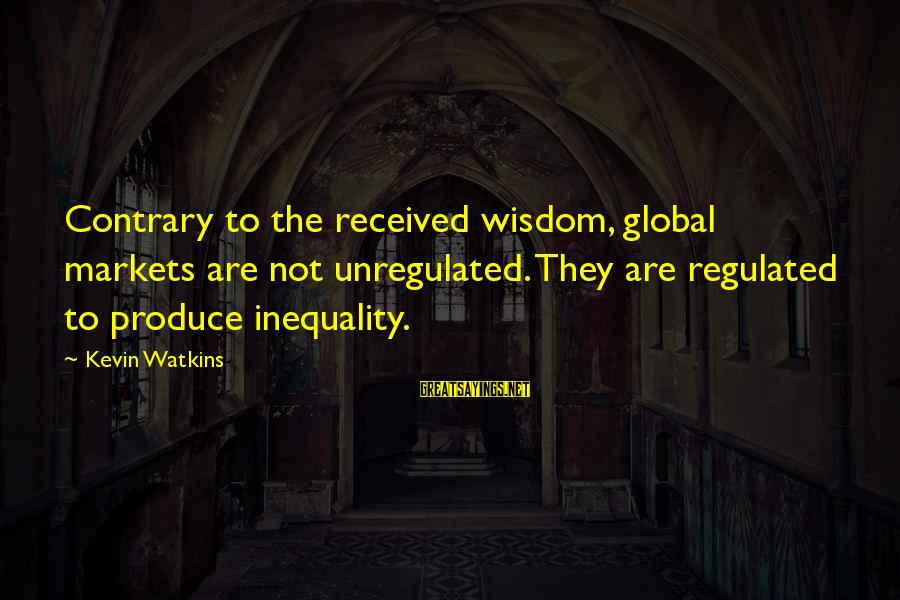 Unregulated Sayings By Kevin Watkins: Contrary to the received wisdom, global markets are not unregulated. They are regulated to produce