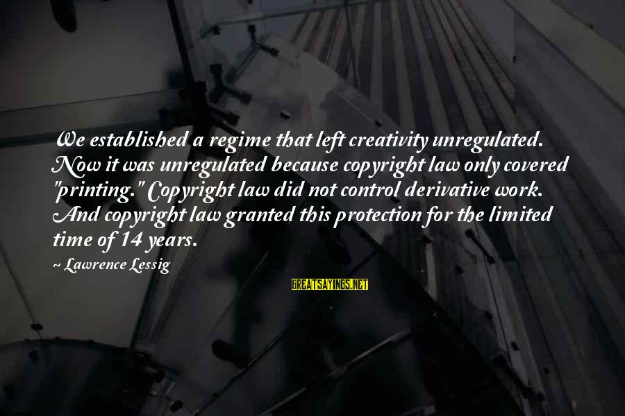 Unregulated Sayings By Lawrence Lessig: We established a regime that left creativity unregulated. Now it was unregulated because copyright law