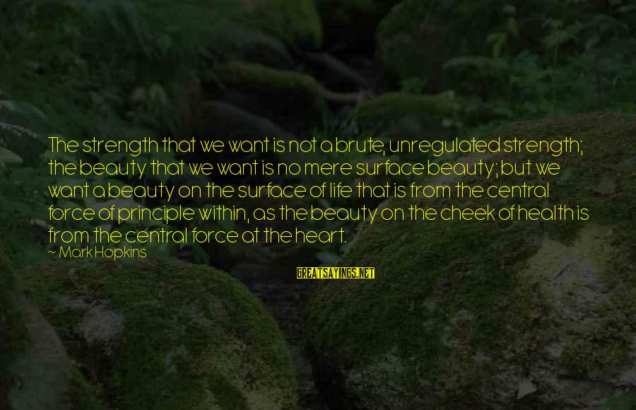 Unregulated Sayings By Mark Hopkins: The strength that we want is not a brute, unregulated strength; the beauty that we