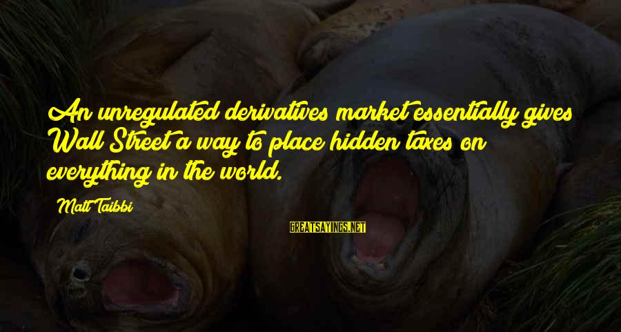 Unregulated Sayings By Matt Taibbi: An unregulated derivatives market essentially gives Wall Street a way to place hidden taxes on