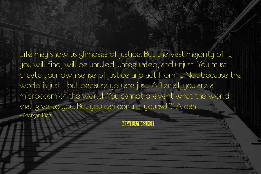 Unregulated Sayings By Morgan Rice: Life may show us glimpses of justice. But the vast majority of it, you will
