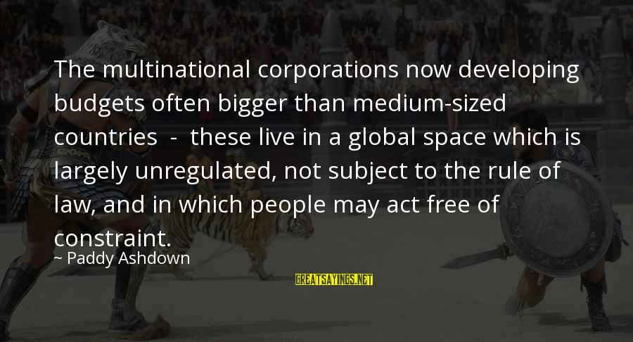 Unregulated Sayings By Paddy Ashdown: The multinational corporations now developing budgets often bigger than medium-sized countries - these live in