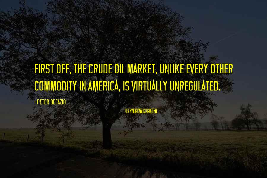 Unregulated Sayings By Peter DeFazio: First off, the crude oil market, unlike every other commodity in America, is virtually unregulated.