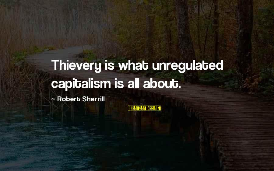 Unregulated Sayings By Robert Sherrill: Thievery is what unregulated capitalism is all about.