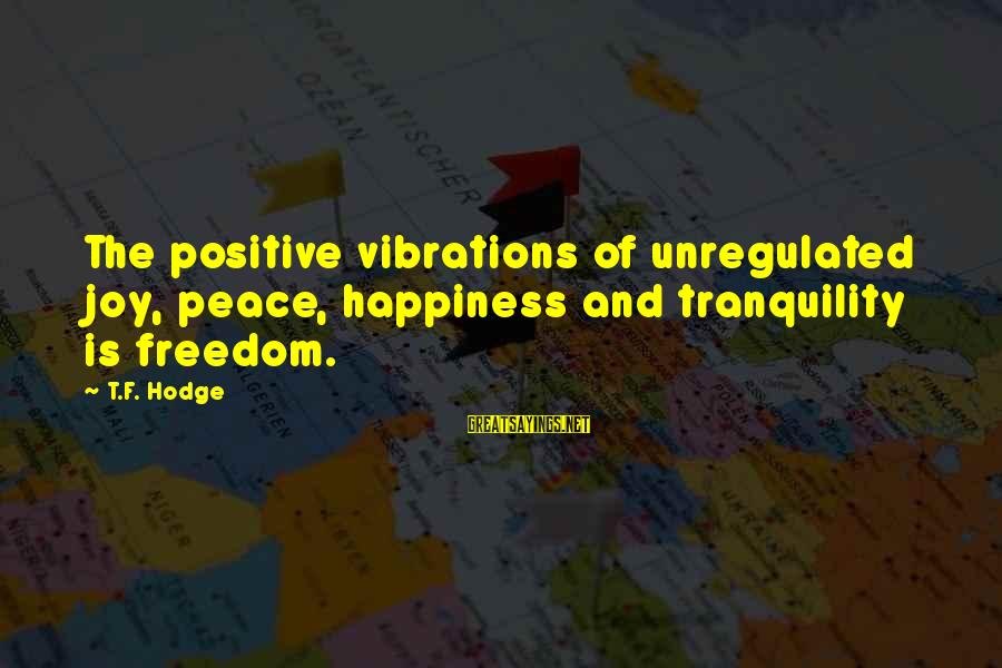 Unregulated Sayings By T.F. Hodge: The positive vibrations of unregulated joy, peace, happiness and tranquility is freedom.