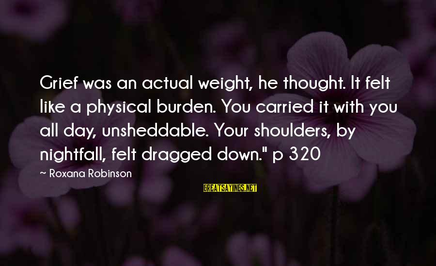 Unsheddable Sayings By Roxana Robinson: Grief was an actual weight, he thought. It felt like a physical burden. You carried