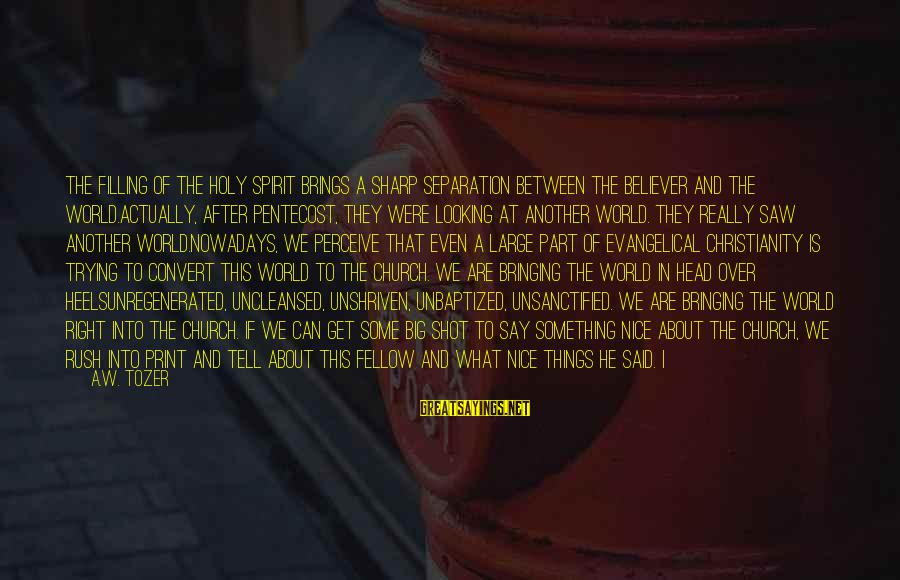 Unshriven Sayings By A.W. Tozer: The filling of the Holy Spirit brings a sharp separation between the believer and the