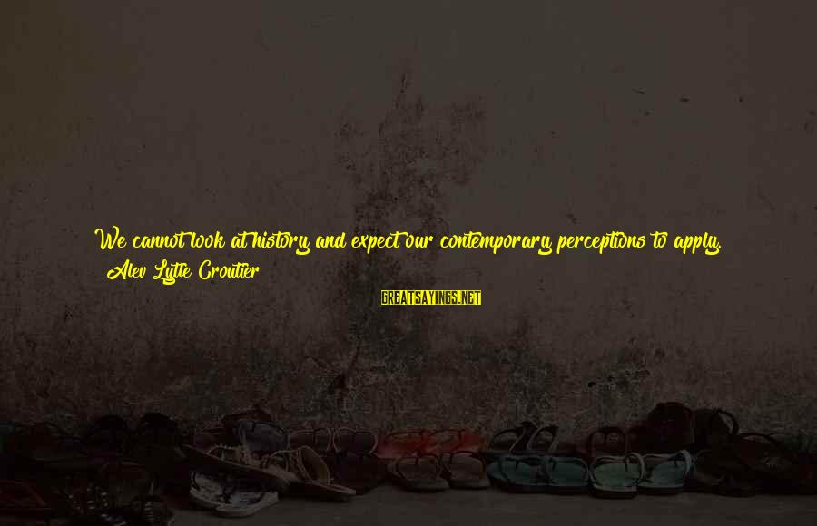 Unsolved Sayings By Alev Lytle Croutier: We cannot look at history and expect our contemporary perceptions to apply. His-story is a