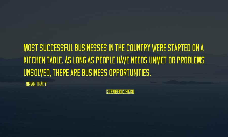 Unsolved Sayings By Brian Tracy: Most successful businesses in the country were started on a kitchen table. As long as