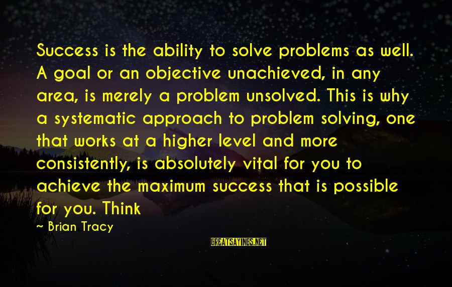 Unsolved Sayings By Brian Tracy: Success is the ability to solve problems as well. A goal or an objective unachieved,