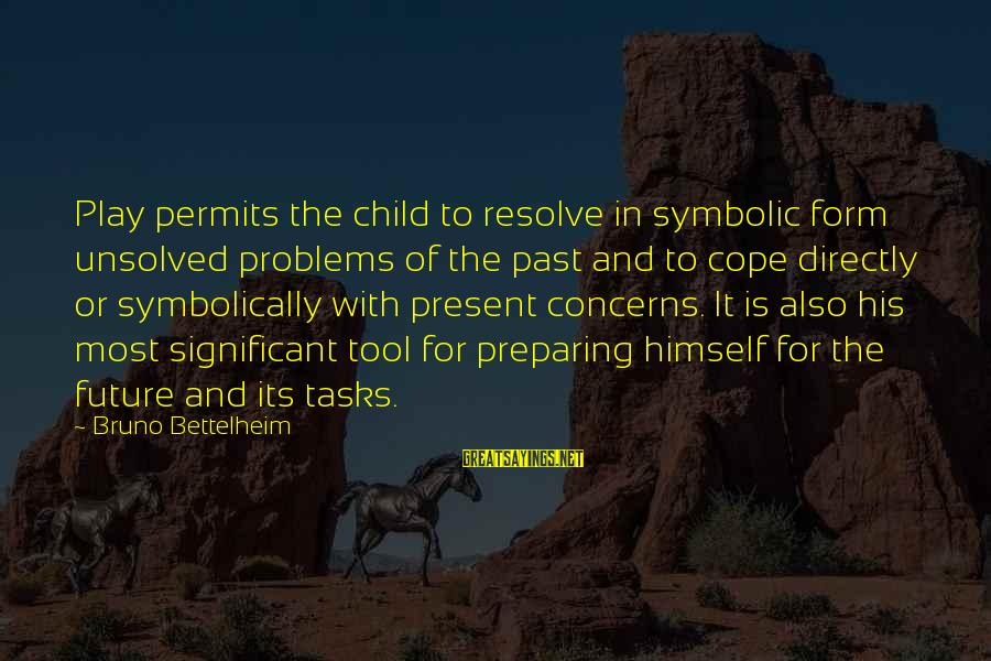 Unsolved Sayings By Bruno Bettelheim: Play permits the child to resolve in symbolic form unsolved problems of the past and