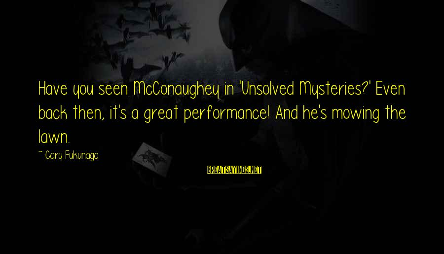 Unsolved Sayings By Cary Fukunaga: Have you seen McConaughey in 'Unsolved Mysteries?' Even back then, it's a great performance! And