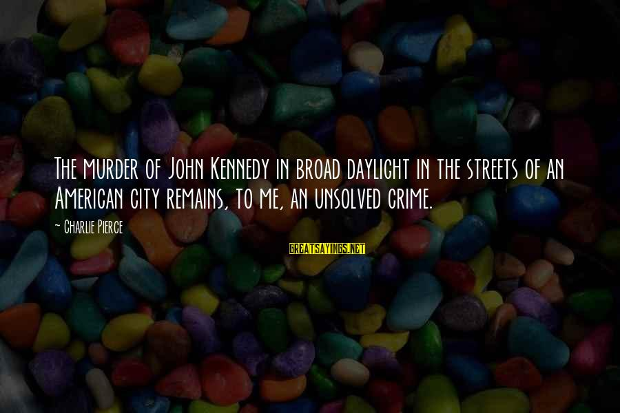 Unsolved Sayings By Charlie Pierce: The murder of John Kennedy in broad daylight in the streets of an American city