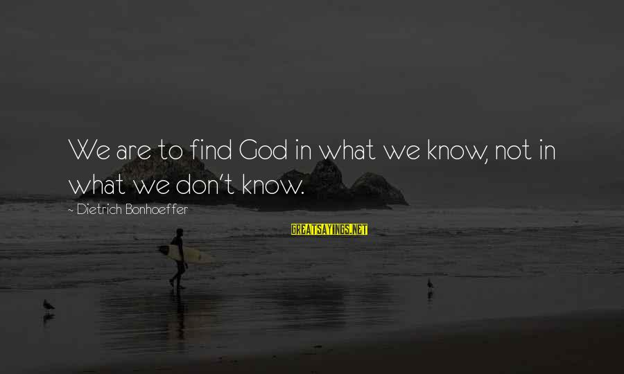 Unsolved Sayings By Dietrich Bonhoeffer: We are to find God in what we know, not in what we don't know.