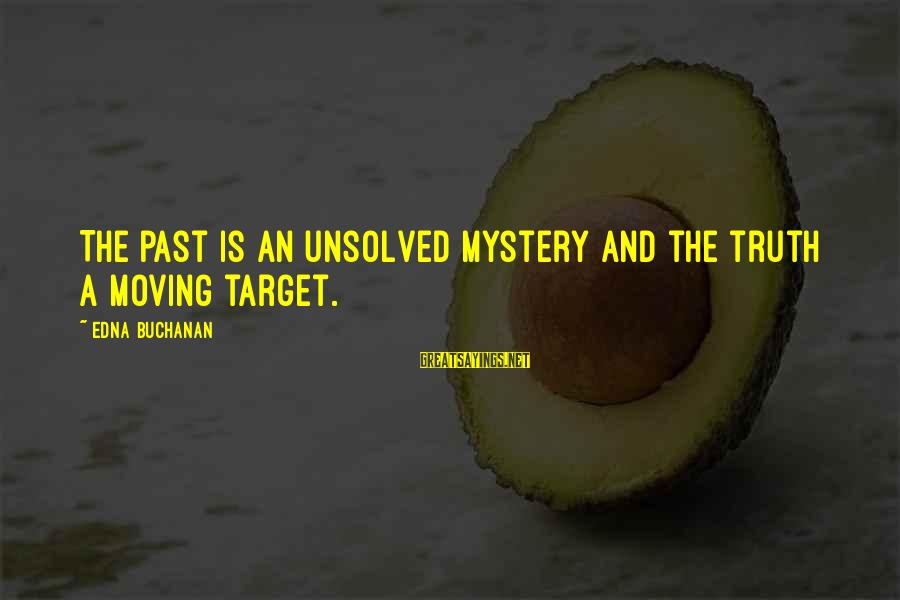 Unsolved Sayings By Edna Buchanan: The past is an unsolved mystery and the truth a moving target.