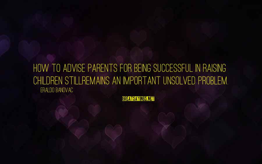 Unsolved Sayings By Eraldo Banovac: How to advise parents for being successful in raising children stillremains an important unsolved problem.