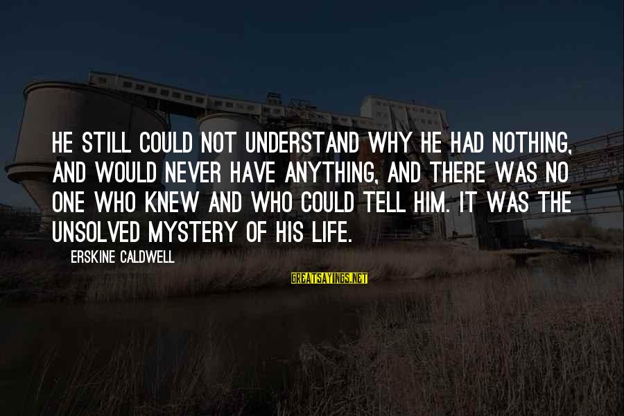 Unsolved Sayings By Erskine Caldwell: He still could not understand why he had nothing, and would never have anything, and