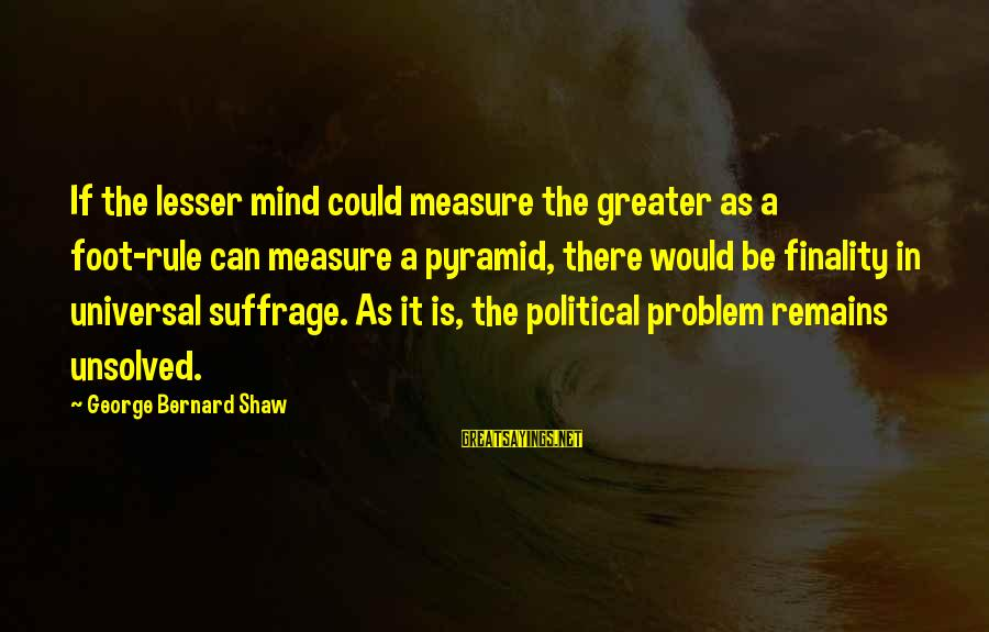Unsolved Sayings By George Bernard Shaw: If the lesser mind could measure the greater as a foot-rule can measure a pyramid,